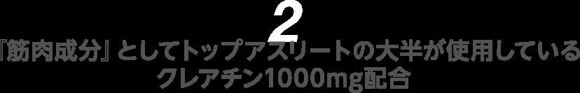 2『筋肉成分』としてトップアスリートの大半が使用しているクレアチン1000mg配合